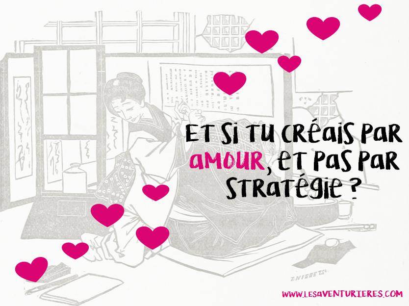 Et si tu créais par amour, et pas par stratégie ?