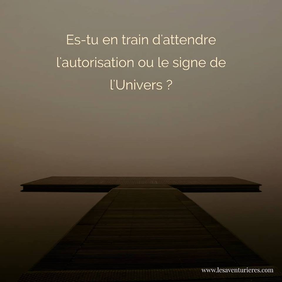 Es-tu en train d'attendre l'autorisation ou le signe de l'Univers ?