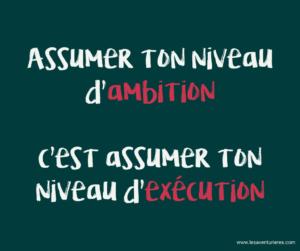 Assumer ton ambition, c'est assumer l'exécution.