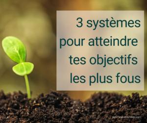 Les 3 systèmes à adapter pour atteindre tes objectifs les plus fous